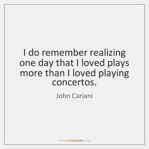 I do remember realizing one day that I loved plays more than ...