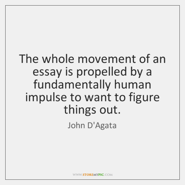 The whole movement of an essay is propelled by a fundamentally human ...