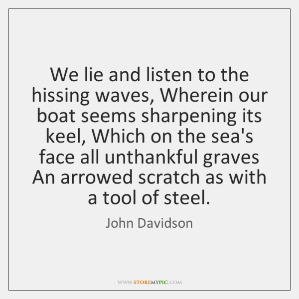 We lie and listen to the hissing waves, Wherein our boat seems ...