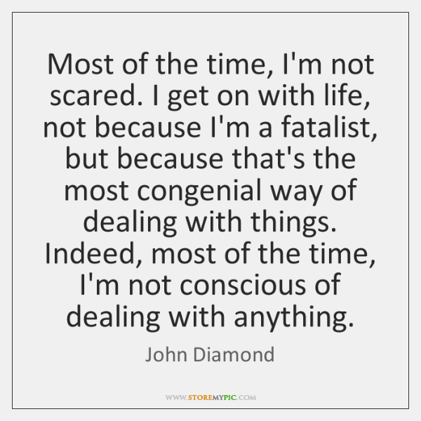 Most of the time, I'm not scared. I get on with life, ...