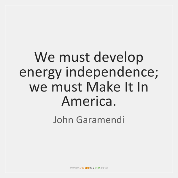 We must develop energy independence; we must Make It In America.