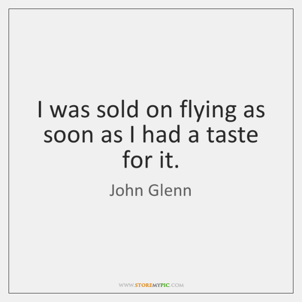 I was sold on flying as soon as I had a taste ...
