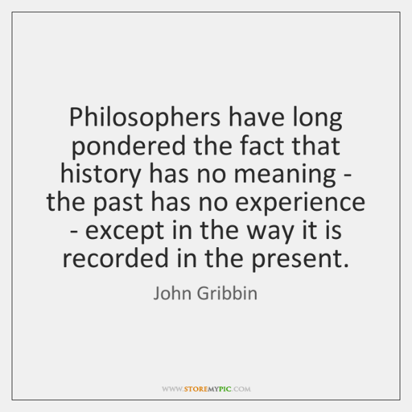 Philosophers have long pondered the fact that history has no meaning - ...