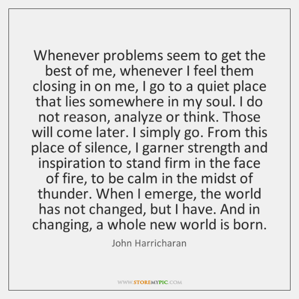 Whenever problems seem to get the best of me, whenever I feel ...