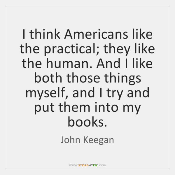 I think Americans like the practical; they like the human. And I ...