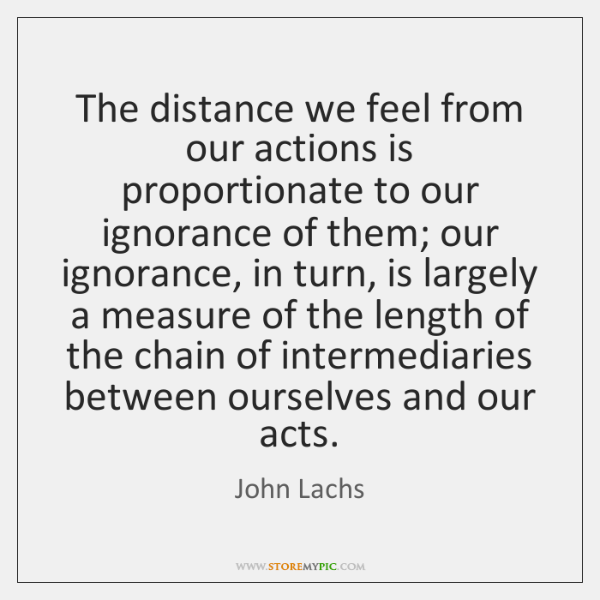 The distance we feel from our actions is proportionate to our ignorance ...