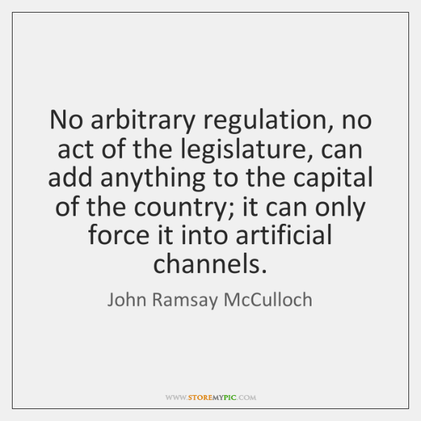 No arbitrary regulation, no act of the legislature, can add anything to ...
