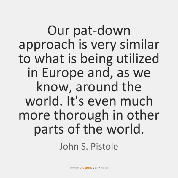 Our pat-down approach is very similar to what is being utilized in ...