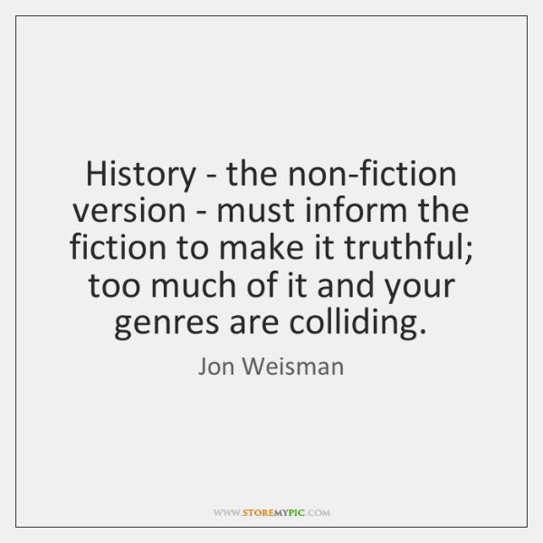 History - the non-fiction version - must inform the fiction to make ...