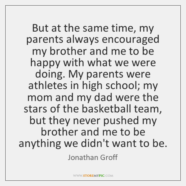But at the same time, my parents always encouraged my brother and ...