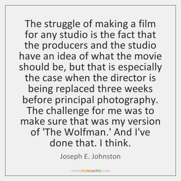 The struggle of making a film for any studio is the fact ...