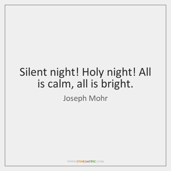Silent night! Holy night! All is calm, all is bright.