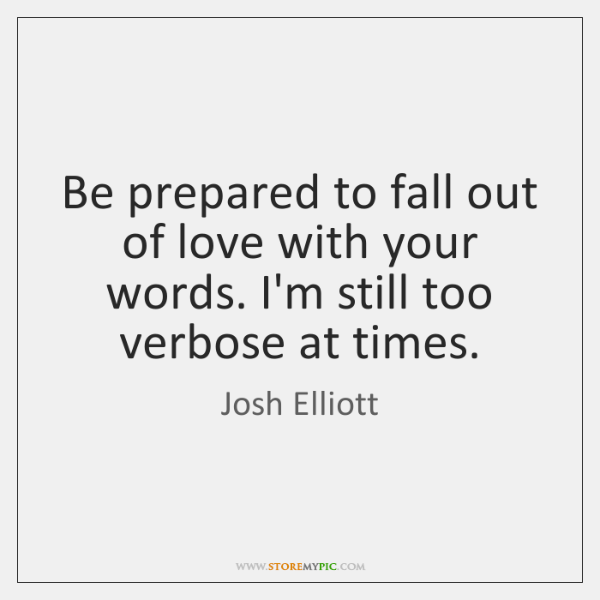 Be prepared to fall out of love with your words. I'm still ...
