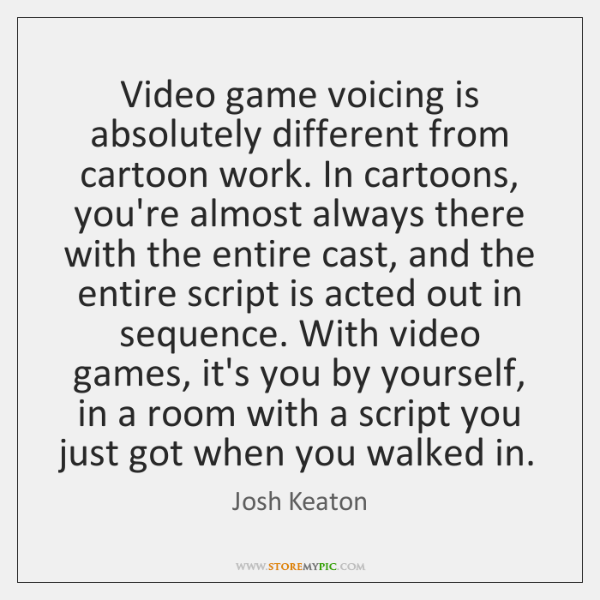 Video game voicing is absolutely different from cartoon work. In cartoons, you're ...