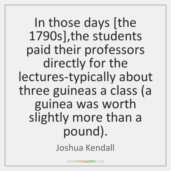 In those days [the 1790s],the students paid their professors directly for ...