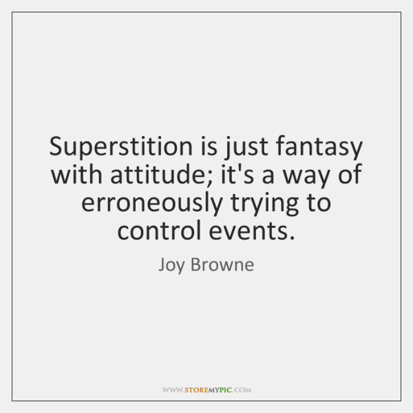 Superstition is just fantasy with attitude; it's a way of erroneously trying ...
