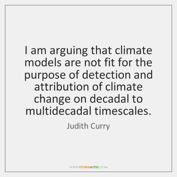 I am arguing that climate models are not fit for the purpose ...