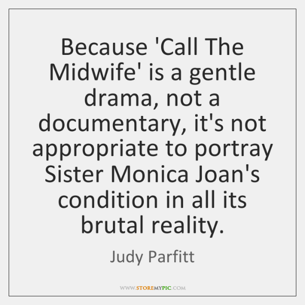 Because 'Call The Midwife' is a gentle drama, not a documentary, it's ...