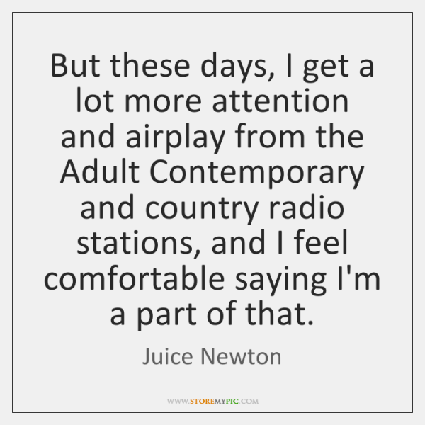 But these days, I get a lot more attention and airplay from ...