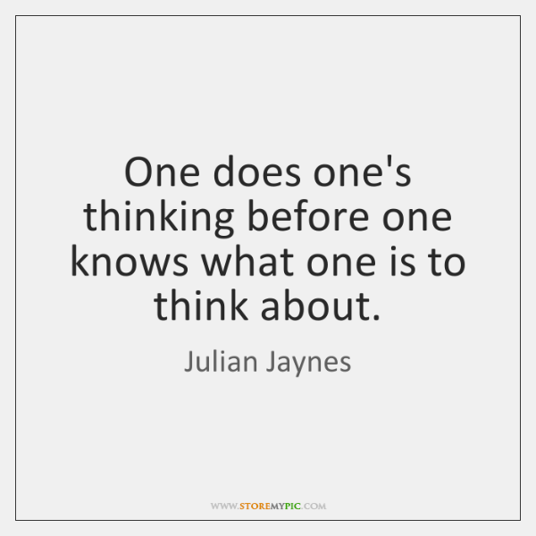 One does one's thinking before one knows what one is to think ...