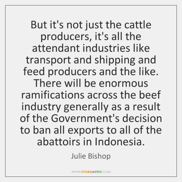 But it's not just the cattle producers, it's all the attendant industries ...