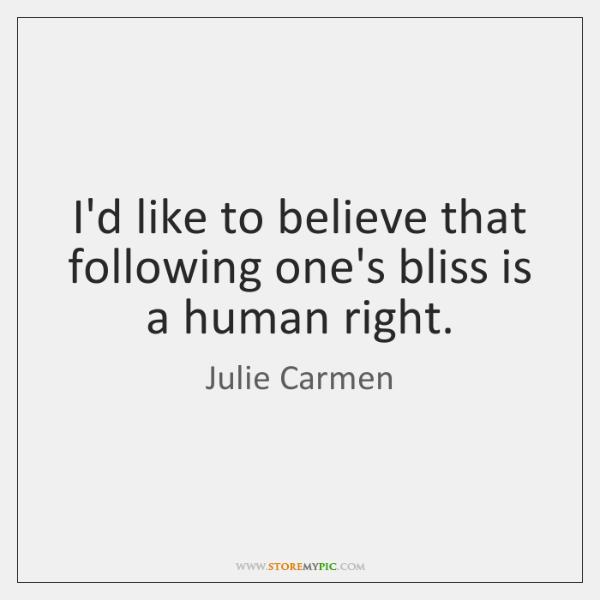I'd like to believe that following one's bliss is a human right.