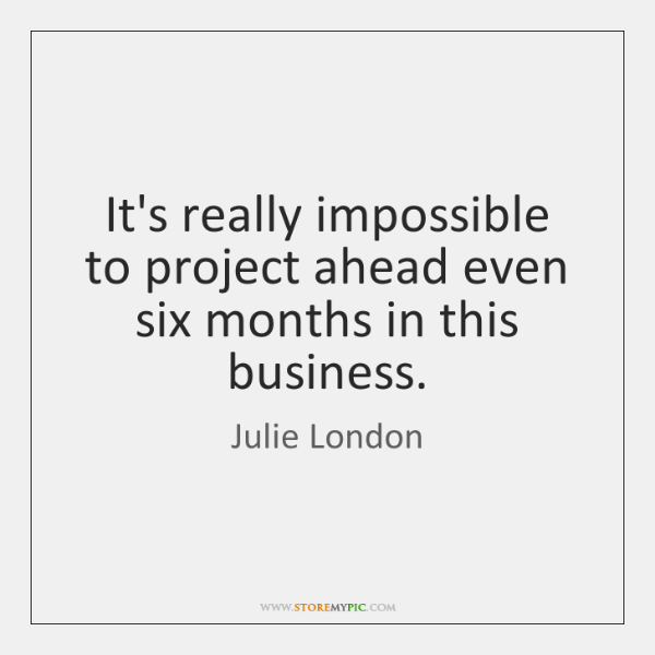 It's really impossible to project ahead even six months in this business.