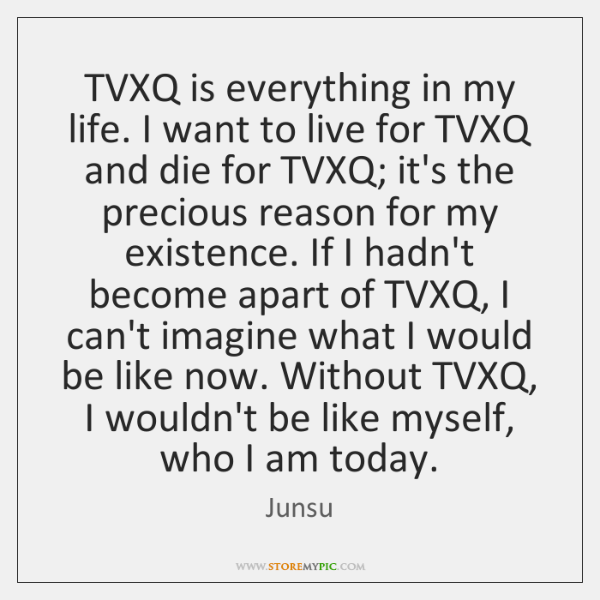 TVXQ is everything in my life. I want to live for TVXQ ...