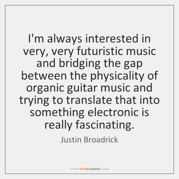 I'm always interested in very, very futuristic music and bridging the gap ...