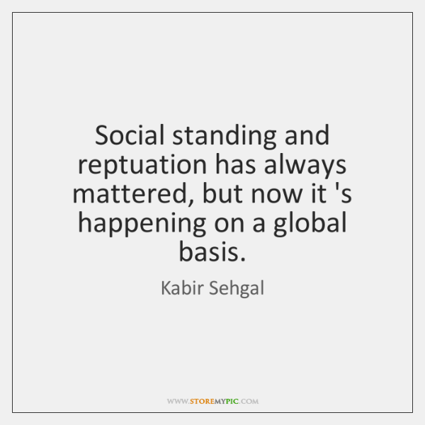 Social standing and reptuation has always mattered, but now it 's happening ...