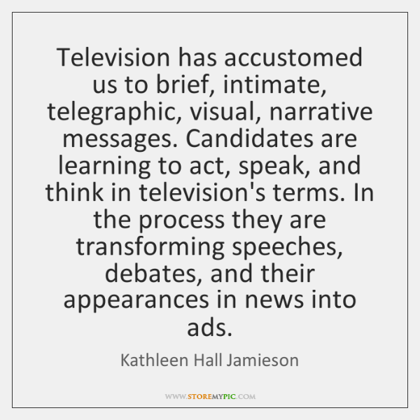 Television has accustomed us to brief, intimate, telegraphic, visual, narrative messages. Candidates