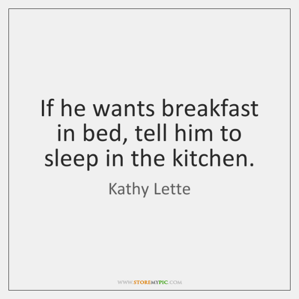 If he wants breakfast in bed, tell him to sleep in the ...