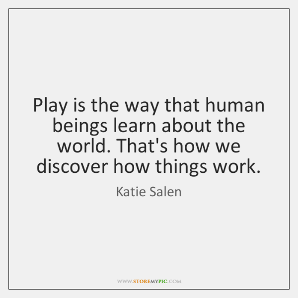Play is the way that human beings learn about the world. That's ...