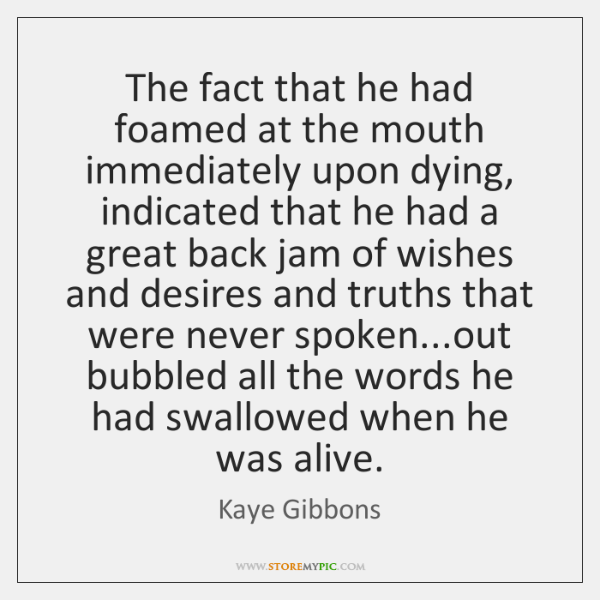 The fact that he had foamed at the mouth immediately upon dying, ...