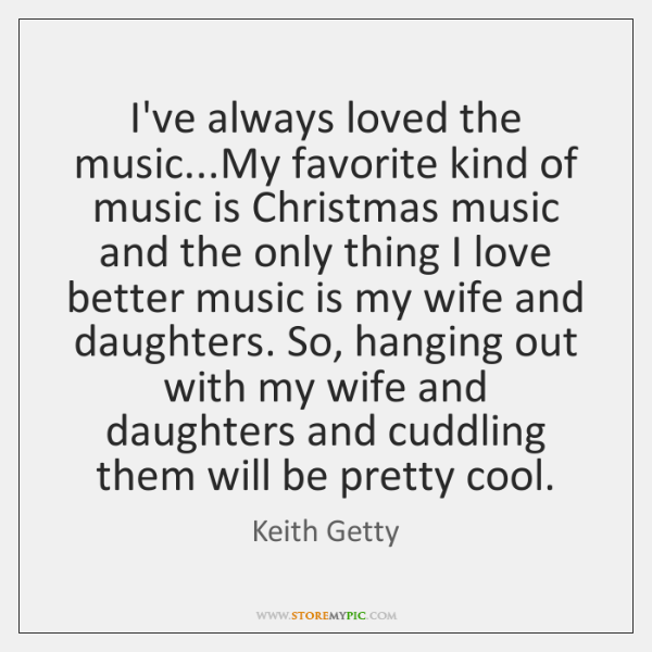 I've always loved the music...My favorite kind of music is Christmas ...