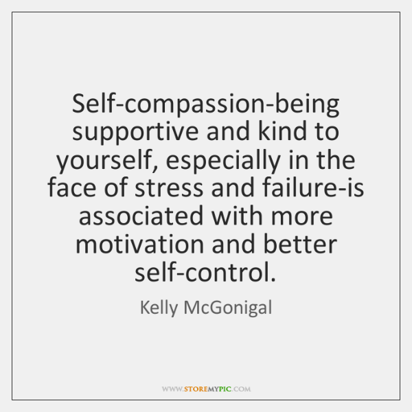 Self-compassion-being supportive and kind to yourself, especially in the face of stress ...