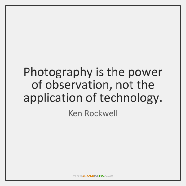 Photography is the power of observation, not the application of technology.
