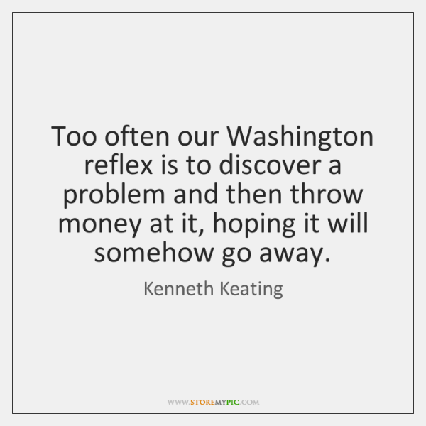 Too often our Washington reflex is to discover a problem and then ...