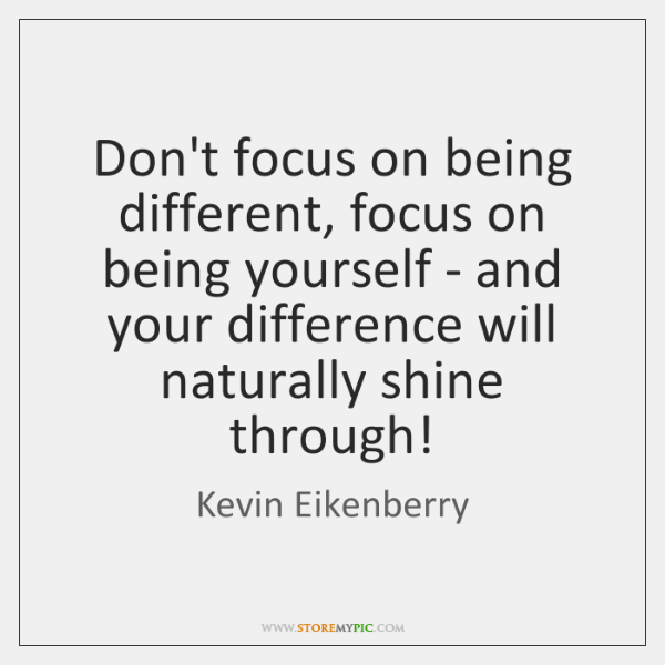 Don't focus on being different, focus on being yourself - and your ...