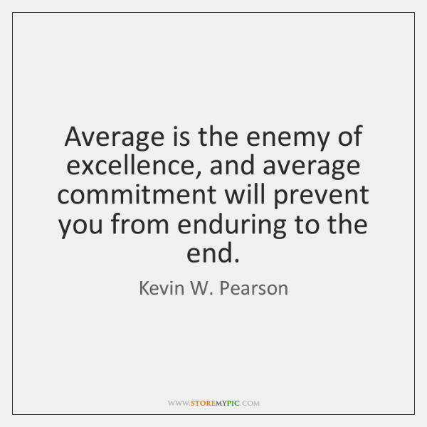 Average is the enemy of excellence, and average commitment will prevent you ...