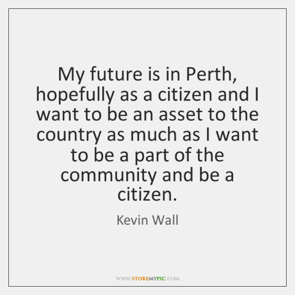 My future is in Perth, hopefully as a citizen and I want ...