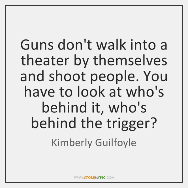 Guns don't walk into a theater by themselves and shoot people. You ...