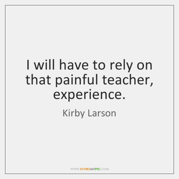 I will have to rely on that painful teacher, experience.
