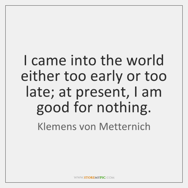I came into the world either too early or too late; at ...