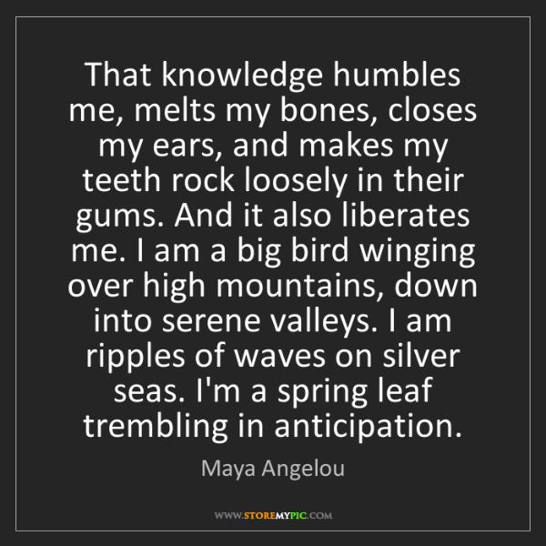 Maya Angelou: That knowledge humbles me, melts my bones, closes my...