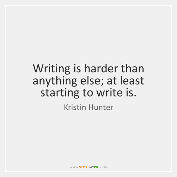 Writing is harder than anything else; at least starting to write is.