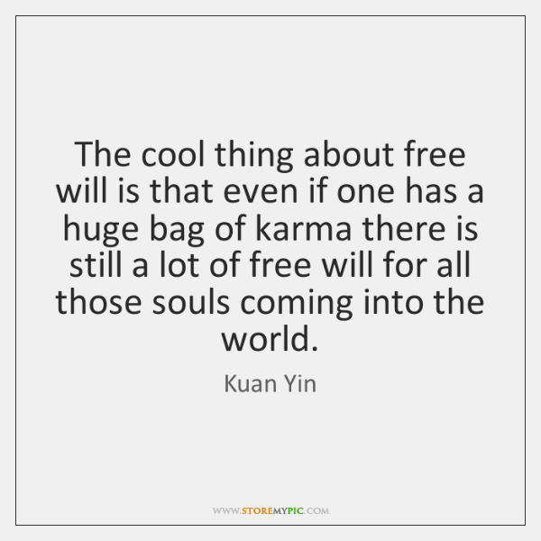 The cool thing about free will is that even if one has ...