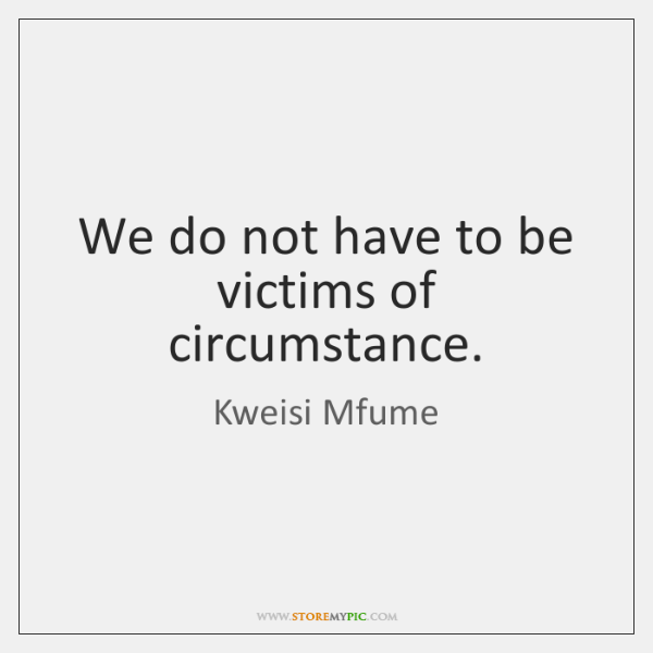 We do not have to be victims of circumstance.