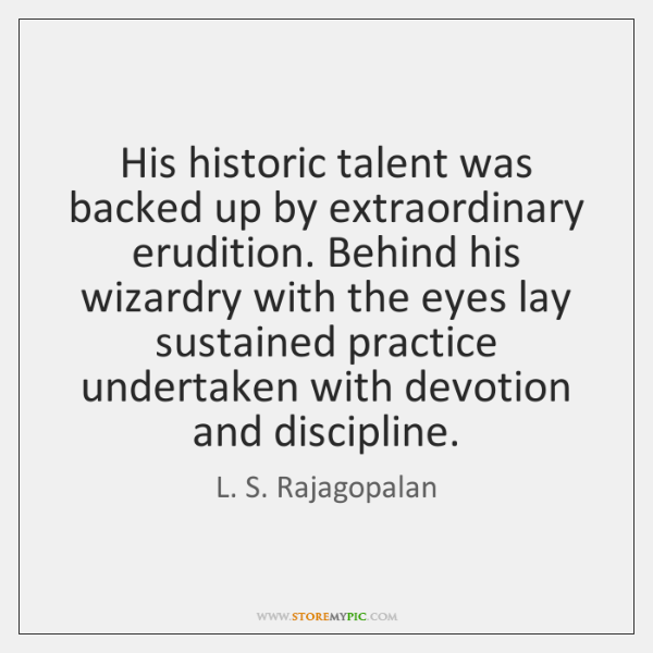 His historic talent was backed up by extraordinary erudition. Behind his wizardry ...