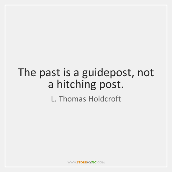 The past is a guidepost, not a hitching post.